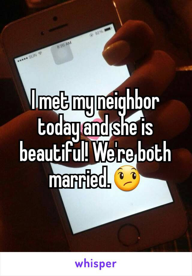 I met my neighbor today and she is beautiful! We're both married.😞
