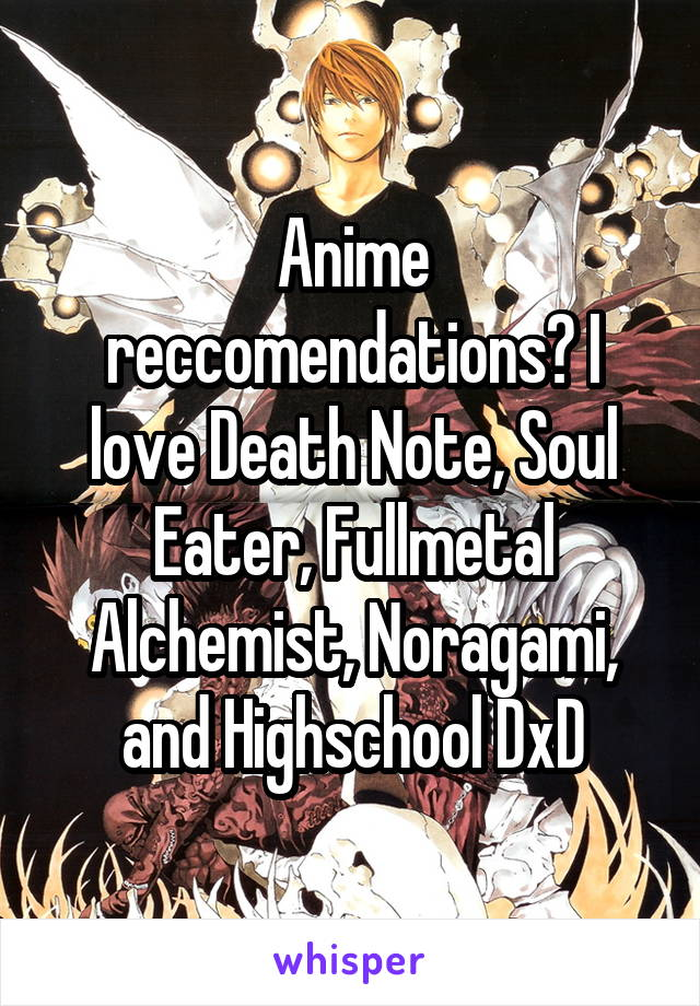 Anime reccomendations? I love Death Note, Soul Eater, Fullmetal Alchemist, Noragami, and Highschool DxD