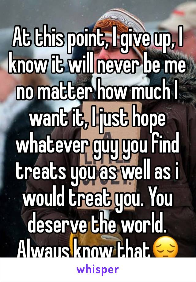 At this point, I give up, I know it will never be me no matter how much I want it, I just hope whatever guy you find treats you as well as i would treat you. You deserve the world. Always know that😔