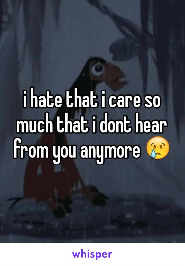 i hate that i care so much that i dont hear from you anymore 😢