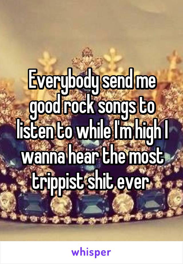 Everybody send me good rock songs to listen to while I'm high I wanna hear the most trippist shit ever