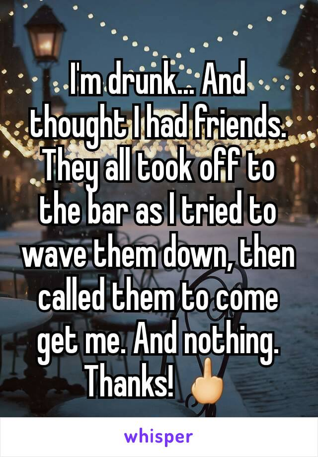 I'm drunk... And thought I had friends. They all took off to the bar as I tried to wave them down, then called them to come get me. And nothing. Thanks! 🖕