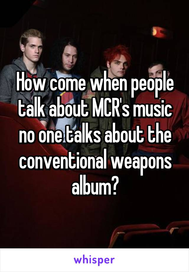 How come when people talk about MCR's music no one talks about the conventional weapons album?