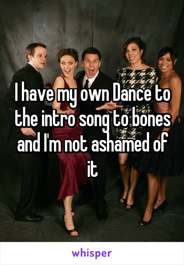 I have my own Dance to the intro song to bones and I'm not ashamed of it