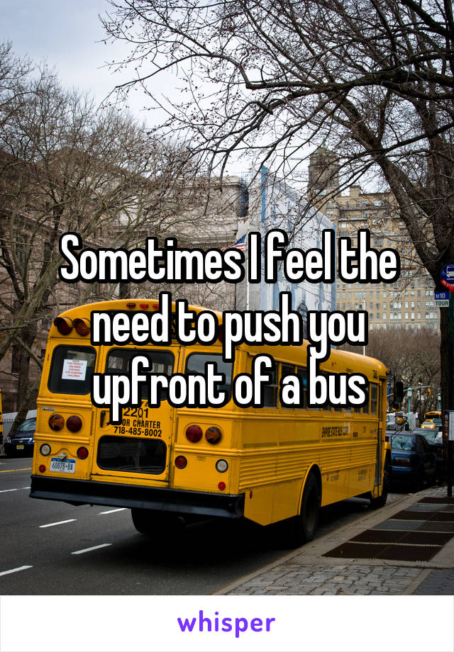 Sometimes I feel the need to push you upfront of a bus