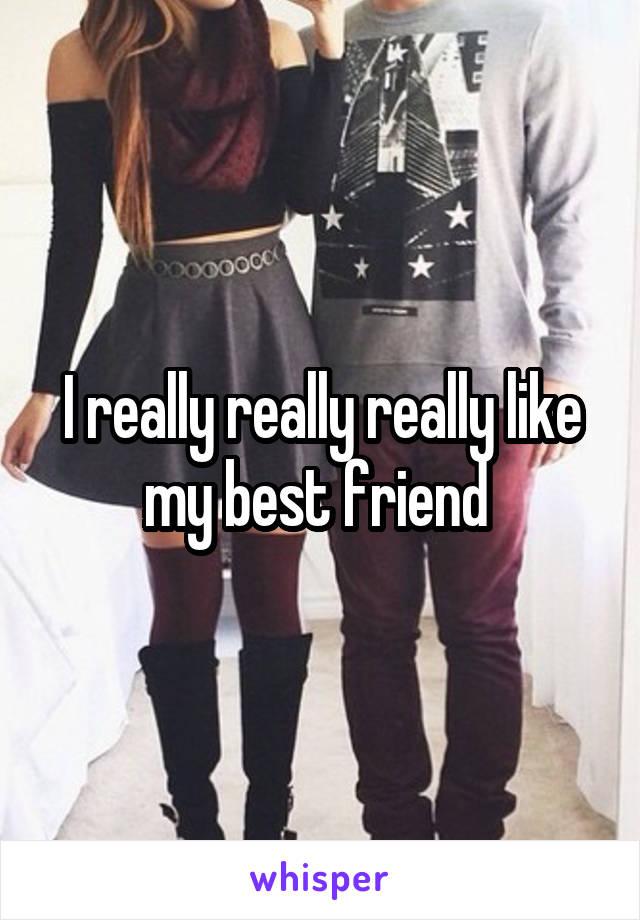 I really really really like my best friend