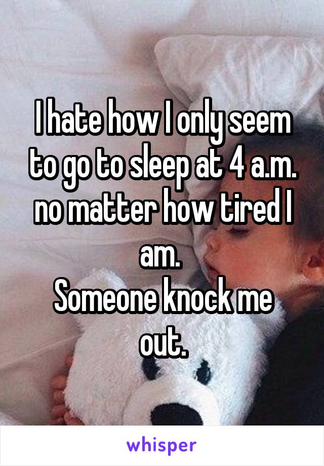 I hate how I only seem to go to sleep at 4 a.m. no matter how tired I am.  Someone knock me out.