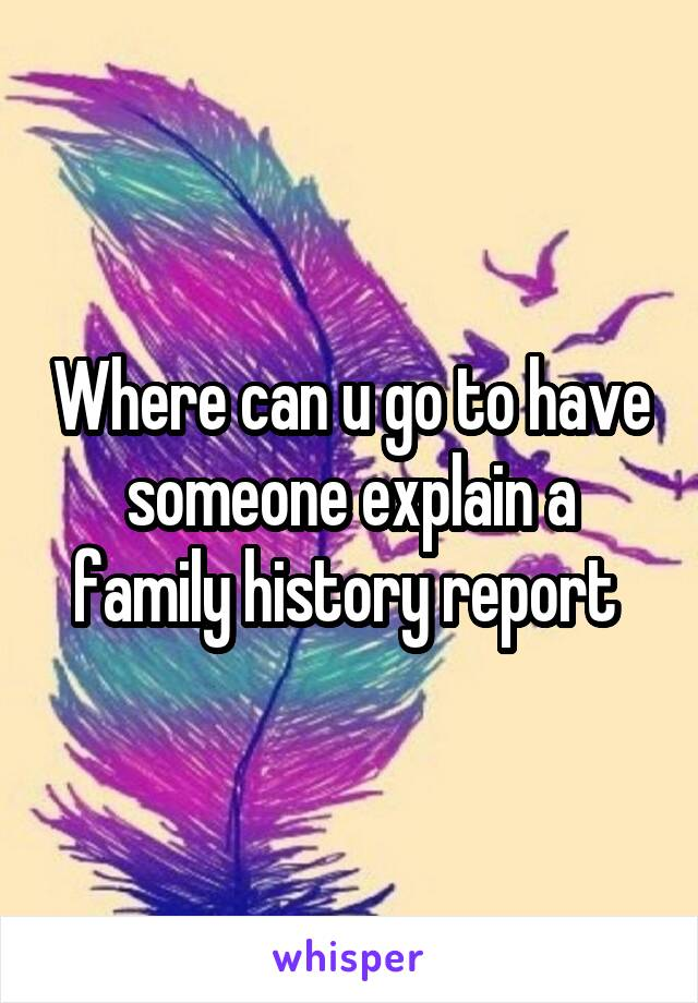 Where can u go to have someone explain a family history report