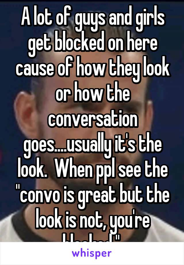 """A lot of guys and girls get blocked on here cause of how they look or how the conversation goes....usually it's the look.  When ppl see the """"convo is great but the look is not, you're blocked."""""""