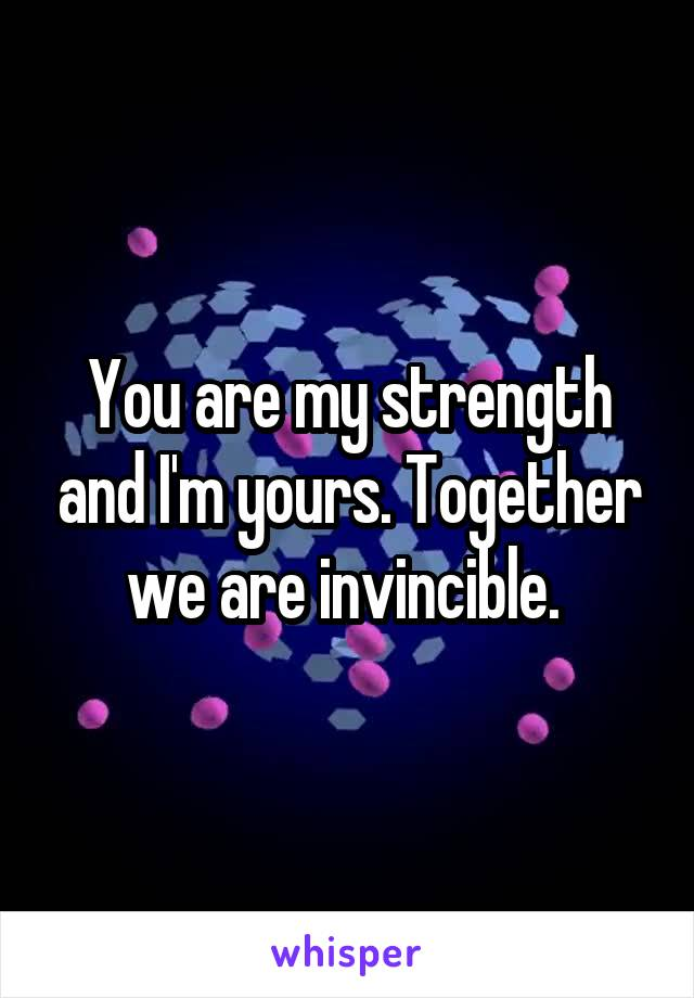 You are my strength and I'm yours. Together we are invincible.