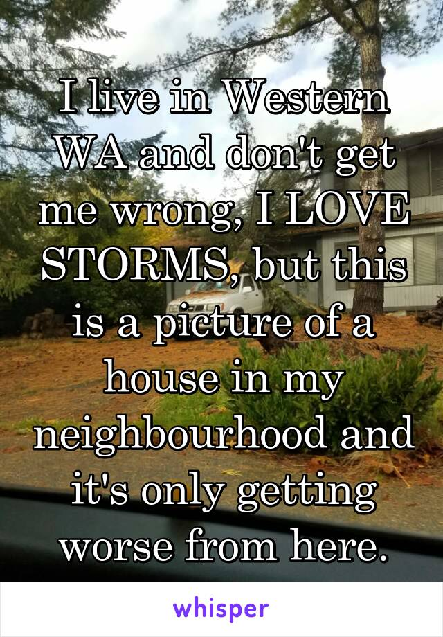 I live in Western WA and don't get me wrong, I LOVE STORMS, but this is a picture of a house in my neighbourhood and it's only getting worse from here.