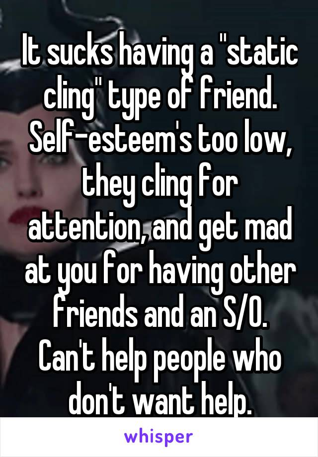 """It sucks having a """"static cling"""" type of friend. Self-esteem's too low, they cling for attention, and get mad at you for having other friends and an S/O. Can't help people who don't want help."""