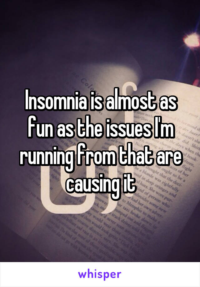 Insomnia is almost as fun as the issues I'm running from that are causing it