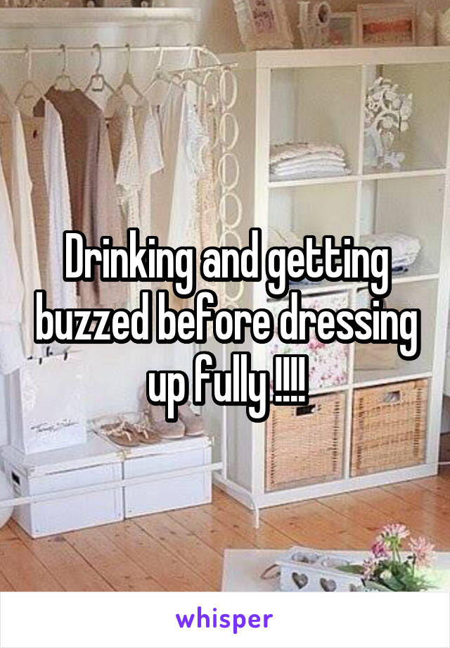 Drinking and getting buzzed before dressing up fully !!!!