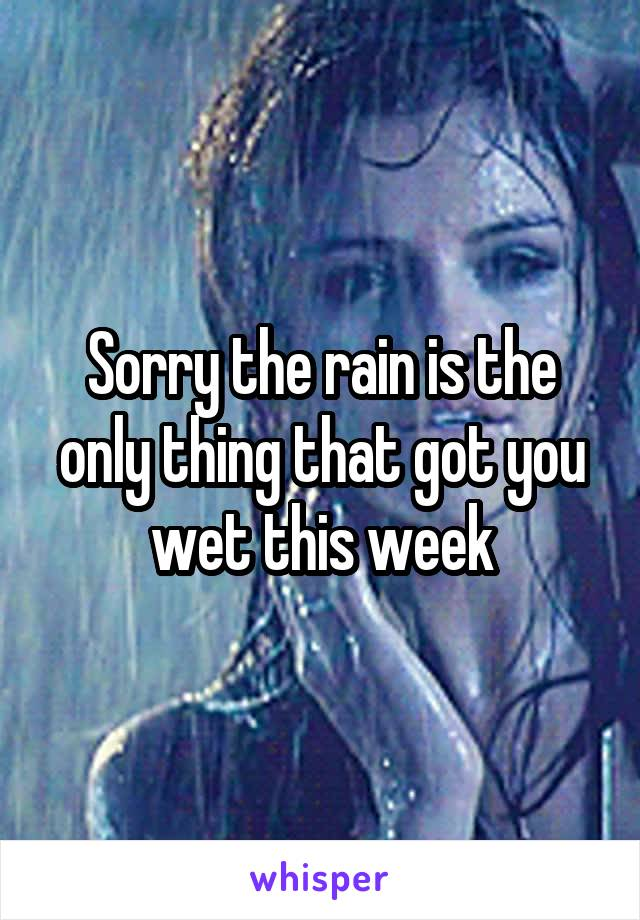 Sorry the rain is the only thing that got you wet this week