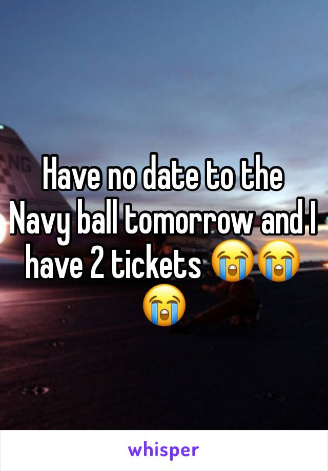 Have no date to the Navy ball tomorrow and I have 2 tickets 😭😭😭