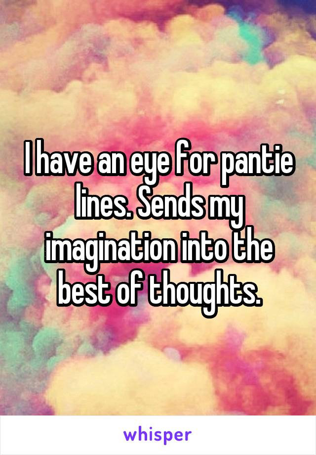 I have an eye for pantie lines. Sends my imagination into the best of thoughts.