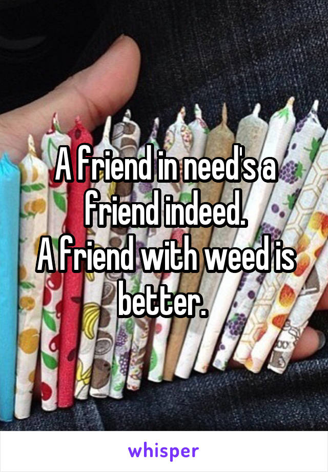 A friend in need's a friend indeed. A friend with weed is better.