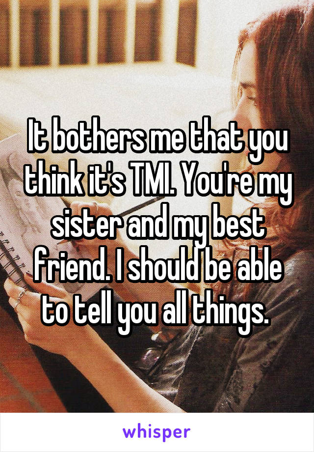 It bothers me that you think it's TMI. You're my sister and my best friend. I should be able to tell you all things.