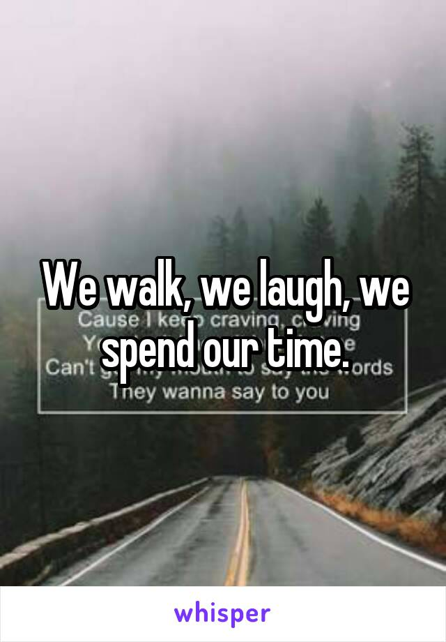 We walk, we laugh, we spend our time.