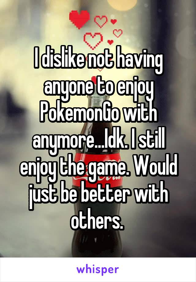 I dislike not having anyone to enjoy PokemonGo with anymore...Idk. I still enjoy the game. Would just be better with others.
