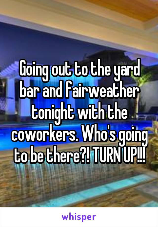 Going out to the yard bar and fairweather tonight with the coworkers. Who's going to be there?! TURN UP!!!