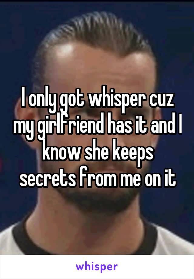 I only got whisper cuz my girlfriend has it and I know she keeps secrets from me on it
