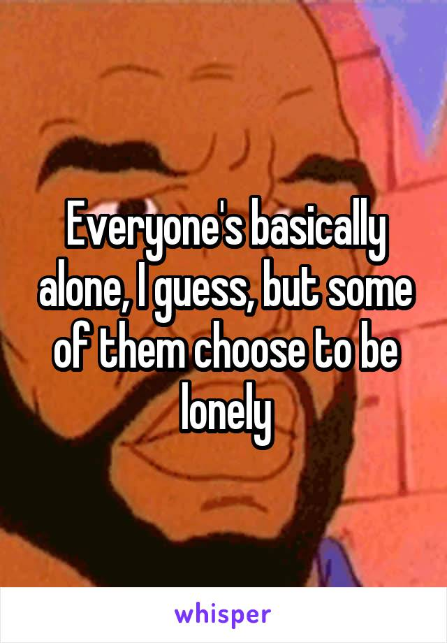 Everyone's basically alone, I guess, but some of them choose to be lonely