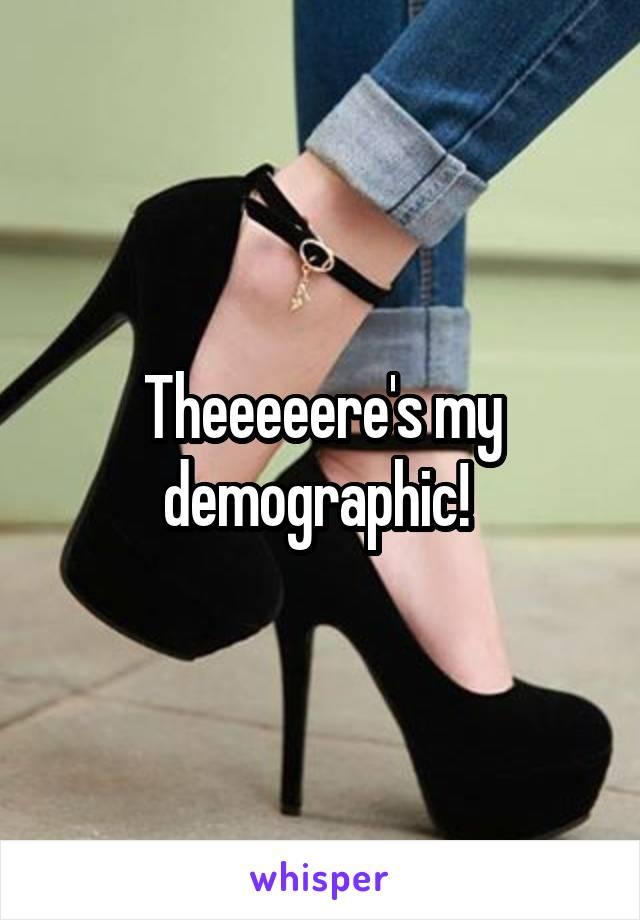 Theeeeere's my demographic!