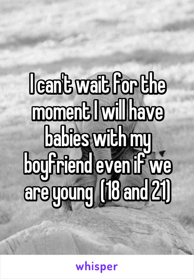 I can't wait for the moment I will have babies with my boyfriend even if we are young  (18 and 21)
