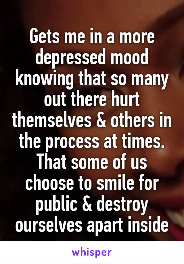Gets me in a more depressed mood knowing that so many out there hurt themselves & others in the process at times. That some of us choose to smile for public & destroy ourselves apart inside