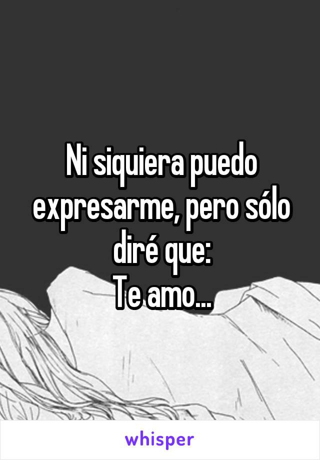 Ni siquiera puedo expresarme, pero sólo diré que: Te amo...