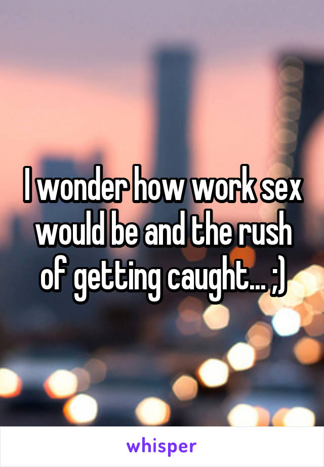 I wonder how work sex would be and the rush of getting caught... ;)