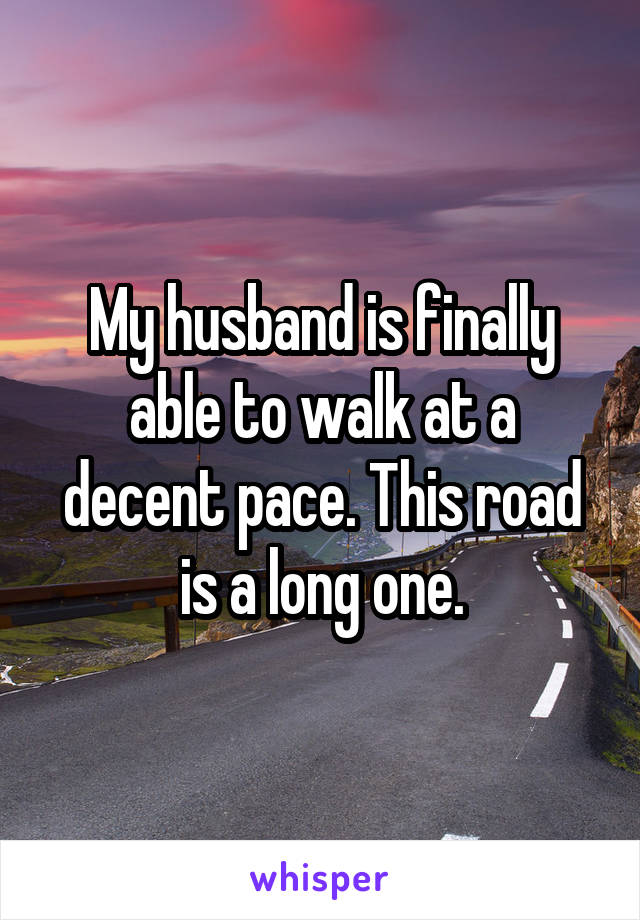 My husband is finally able to walk at a decent pace. This road is a long one.