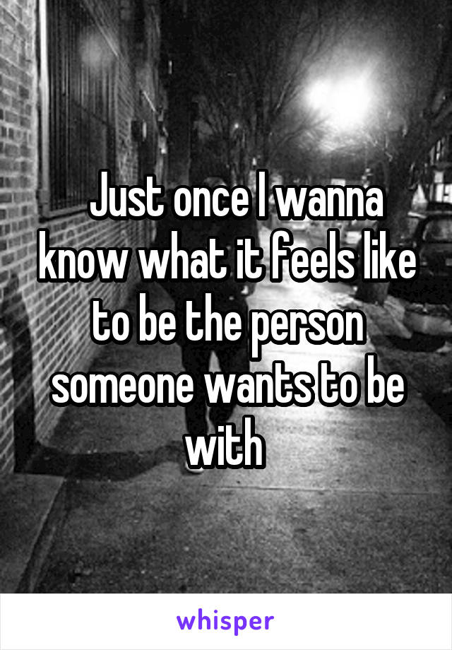 Just once I wanna know what it feels like to be the person someone wants to be with
