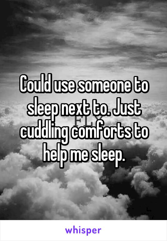 Could use someone to sleep next to. Just cuddling comforts to help me sleep.