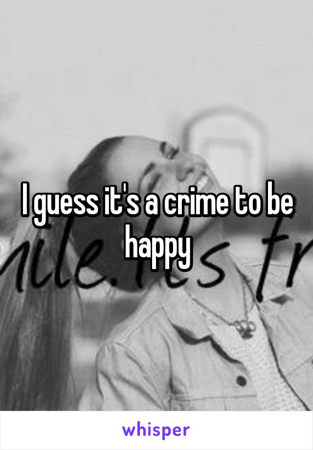 I guess it's a crime to be happy