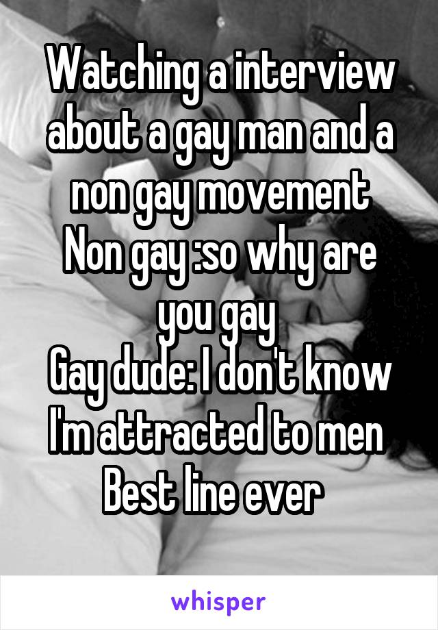 Watching a interview about a gay man and a non gay movement Non gay :so why are you gay  Gay dude: I don't know I'm attracted to men  Best line ever