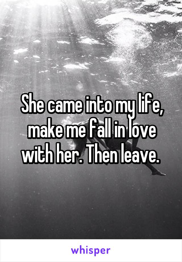 She came into my life, make me fall in love with her. Then leave.