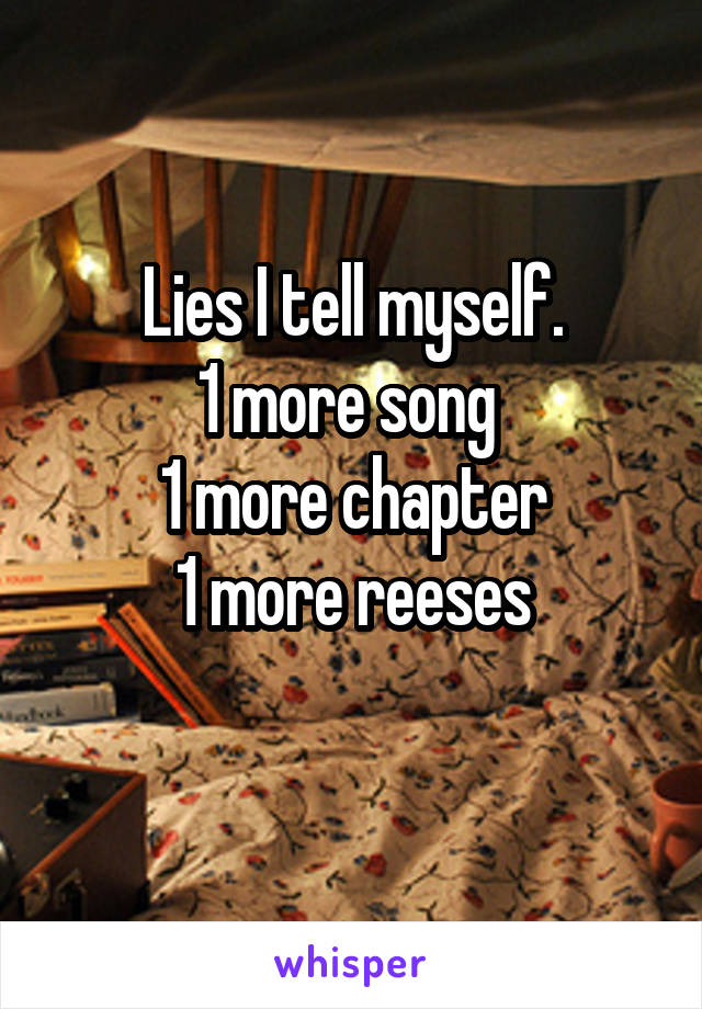 Lies I tell myself. 1 more song  1 more chapter 1 more reeses