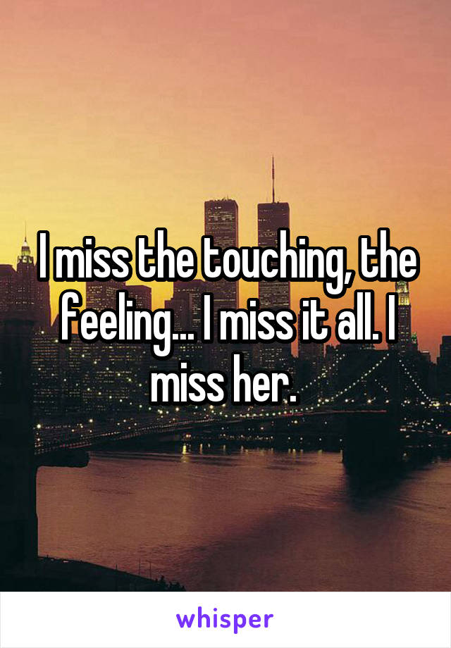 I miss the touching, the feeling... I miss it all. I miss her.