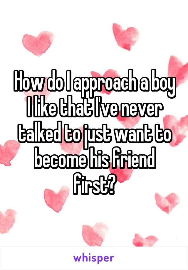 How do I approach a boy I like that I've never talked to just want to become his friend first?