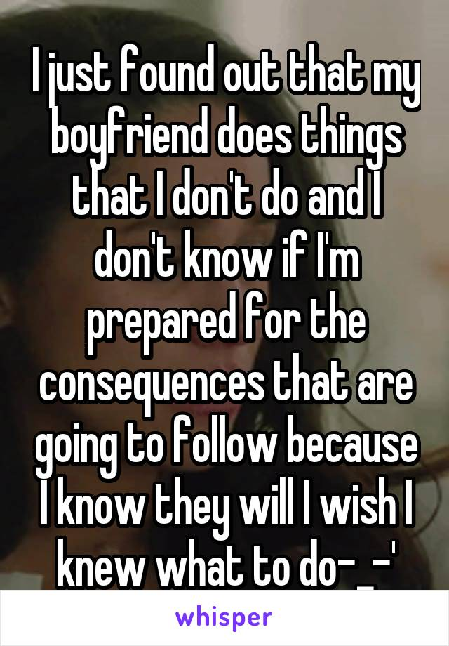 I just found out that my boyfriend does things that I don't do and I don't know if I'm prepared for the consequences that are going to follow because I know they will I wish I knew what to do-_-'
