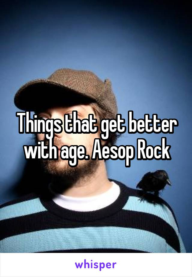 Things that get better with age. Aesop Rock