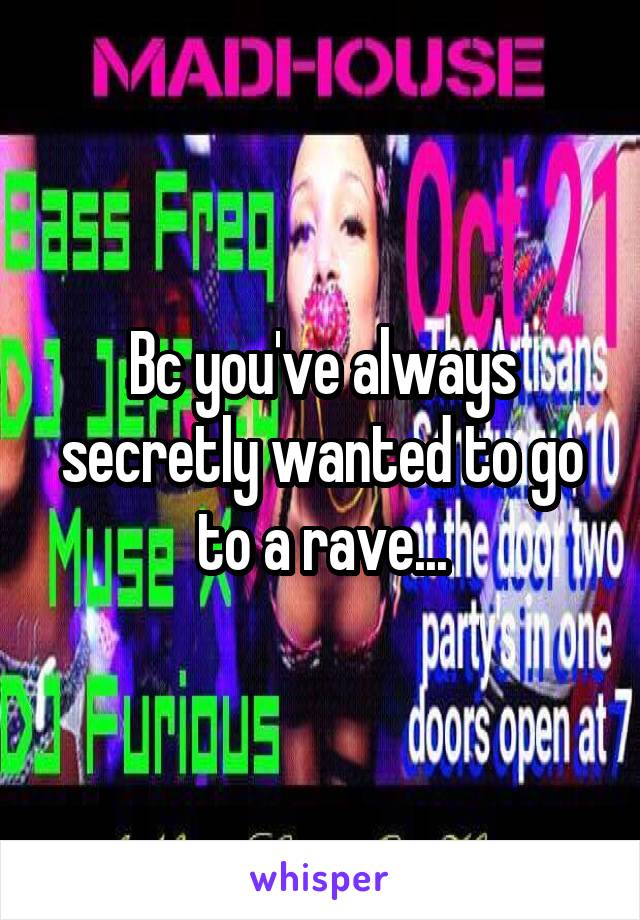 Bc you've always secretly wanted to go to a rave...