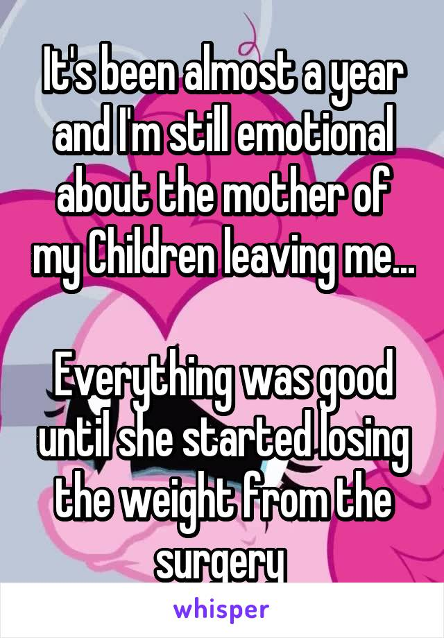 It's been almost a year and I'm still emotional about the mother of my Children leaving me...  Everything was good until she started losing the weight from the surgery