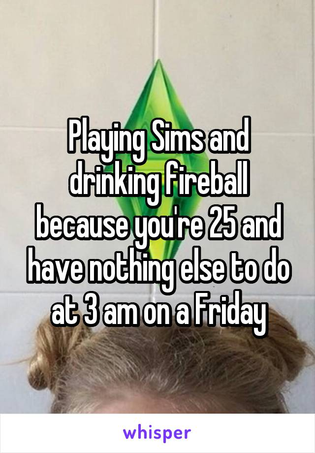 Playing Sims and drinking fireball because you're 25 and have nothing else to do at 3 am on a Friday