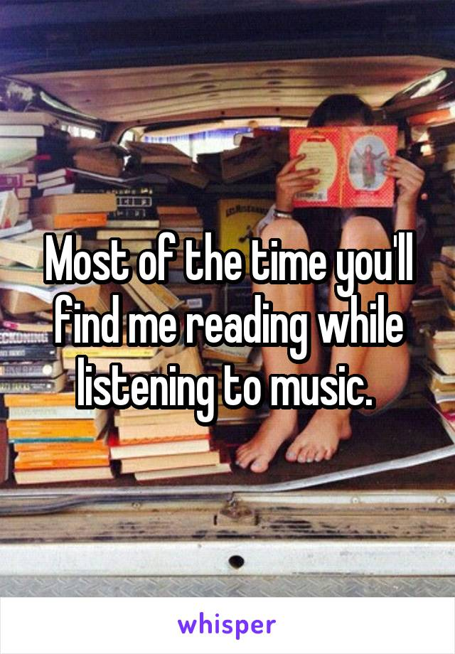 Most of the time you'll find me reading while listening to music.
