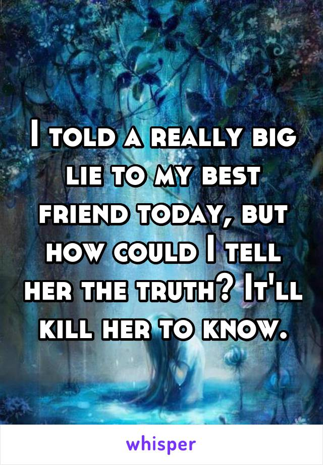 I told a really big lie to my best friend today, but how could I tell her the truth? It'll kill her to know.