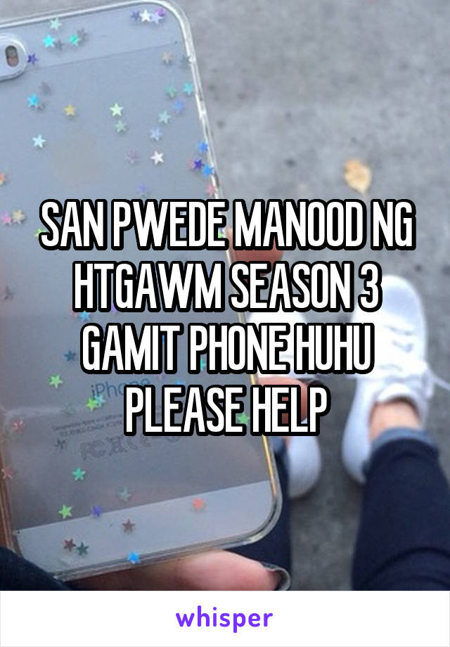 SAN PWEDE MANOOD NG HTGAWM SEASON 3 GAMIT PHONE HUHU PLEASE HELP